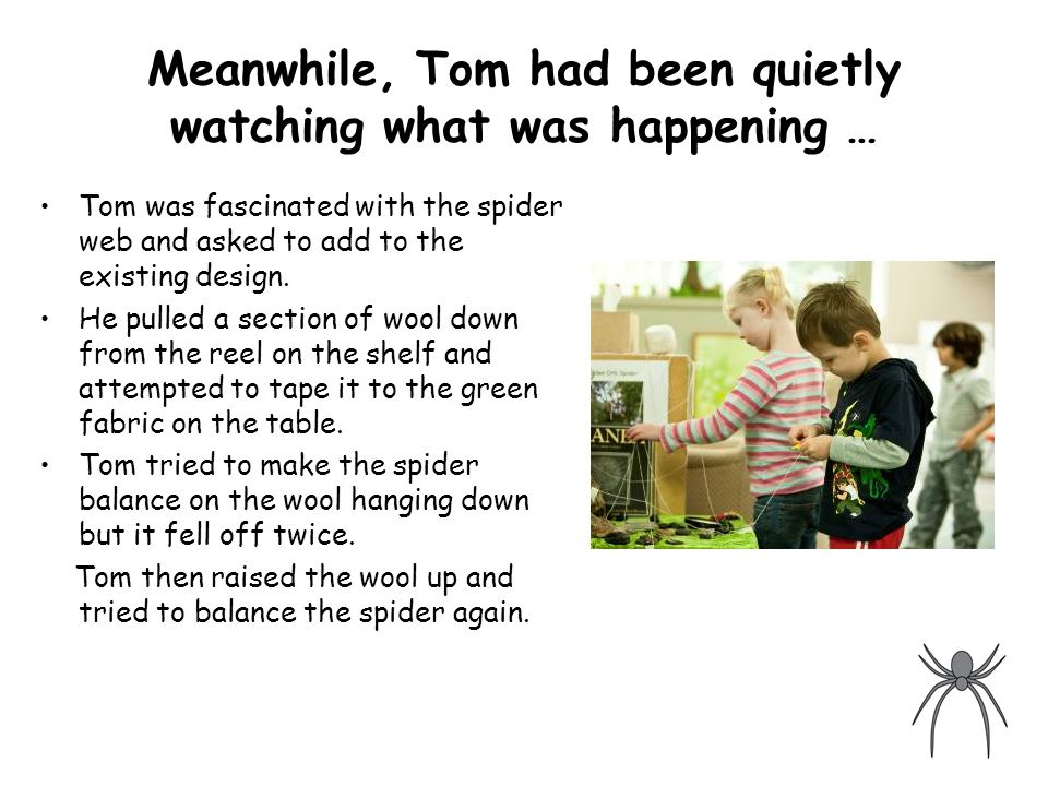 Meanwhile, Tom had been quietly watching what was happening … Tom was fascinated with the spider web and asked to add to the existing design.