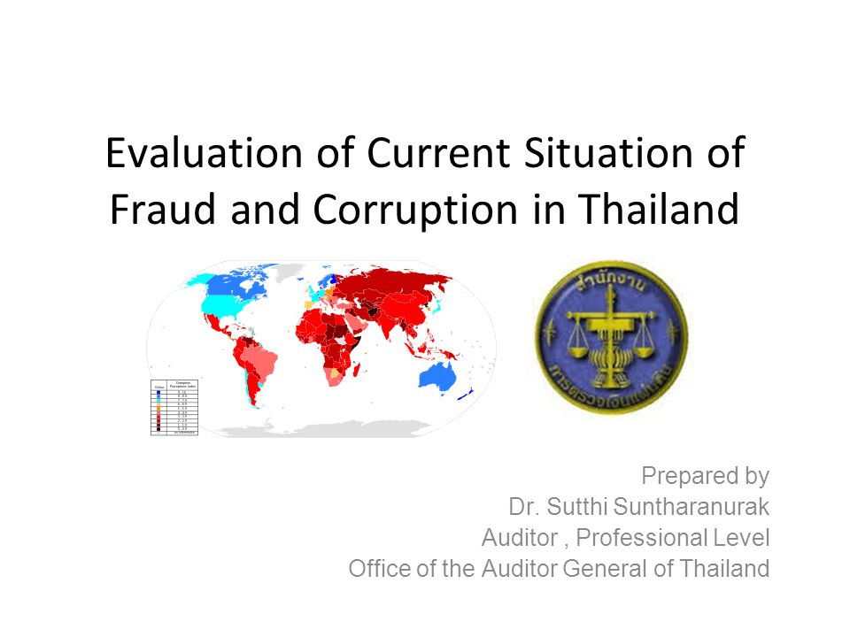 Evaluation of Current Situation of Fraud and Corruption in Thailand Prepared by Dr. Sutthi Suntharanurak Auditor, Professional Level Office of the Aud