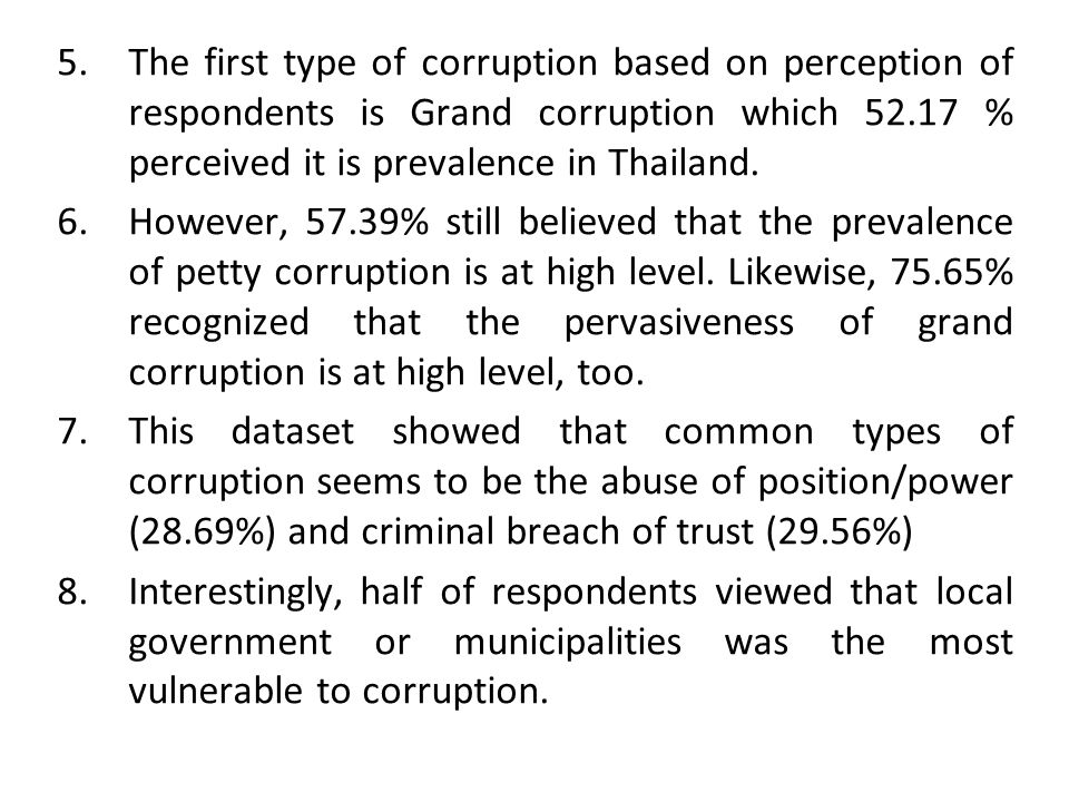 5.The first type of corruption based on perception of respondents is Grand corruption which 52.17 % perceived it is prevalence in Thailand. 6.However,