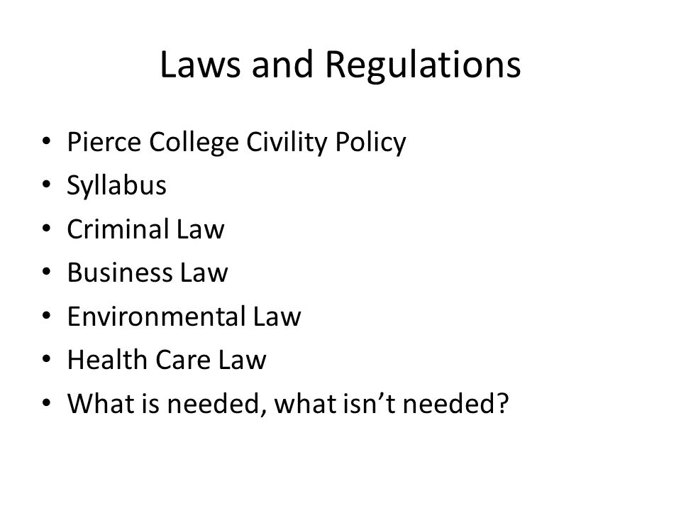 Laws and Regulations Pierce College Civility Policy Syllabus Criminal Law Business Law Environmental Law Health Care Law What is needed, what isn't needed