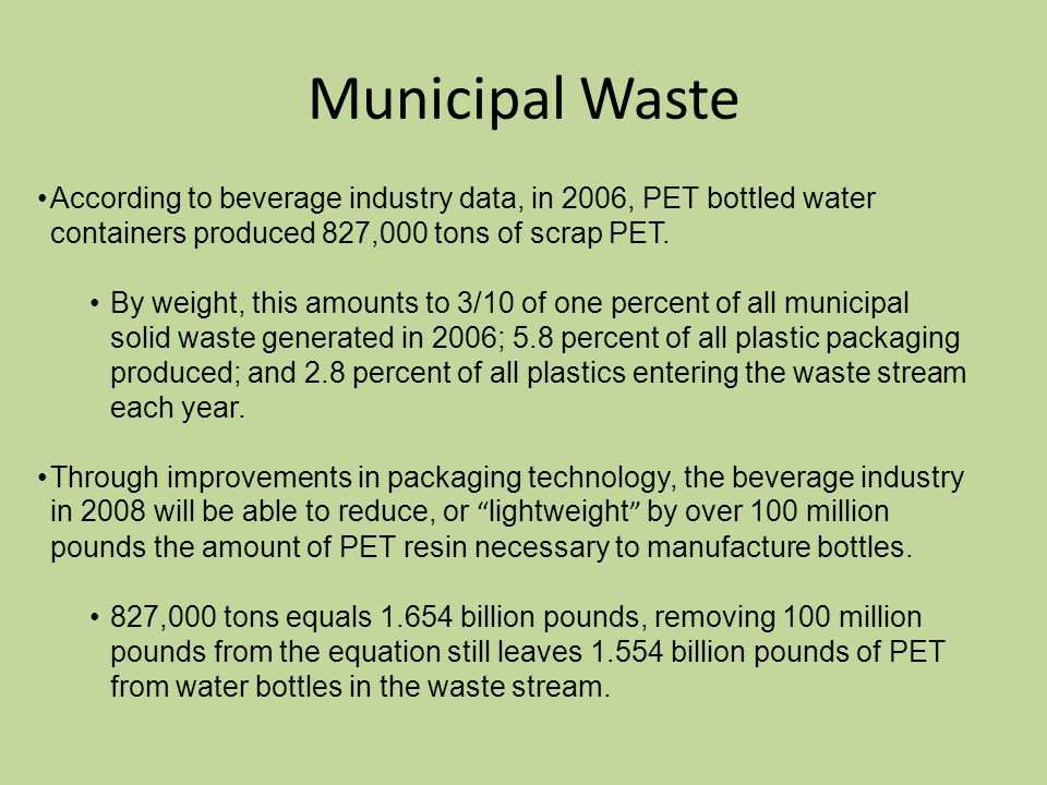 Municipal Waste According to beverage industry data, in 2006, PET bottled water containers produced 827,000 tons of scrap PET.