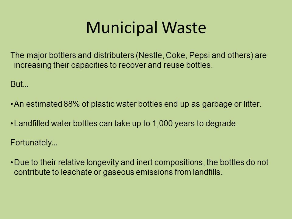 Municipal Waste The major bottlers and distributers (Nestle, Coke, Pepsi and others) are increasing their capacities to recover and reuse bottles.