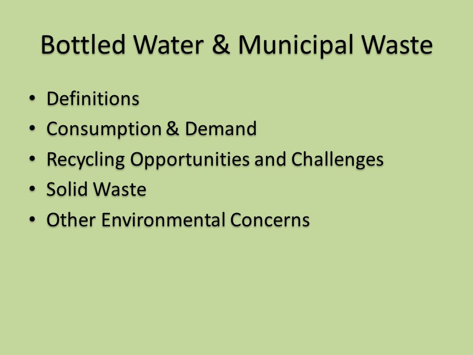 Bottled Water & Municipal Waste Definitions Consumption & Demand Recycling Opportunities and Challenges Solid Waste Other Environmental Concerns Definitions Consumption & Demand Recycling Opportunities and Challenges Solid Waste Other Environmental Concerns