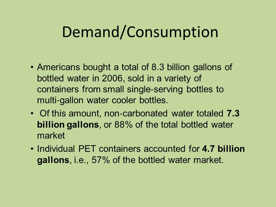 Demand/Consumption Americans bought a total of 8.3 billion gallons of bottled water in 2006, sold in a variety of containers from small single ‐ serving bottles to multi ‐ gallon water cooler bottles.