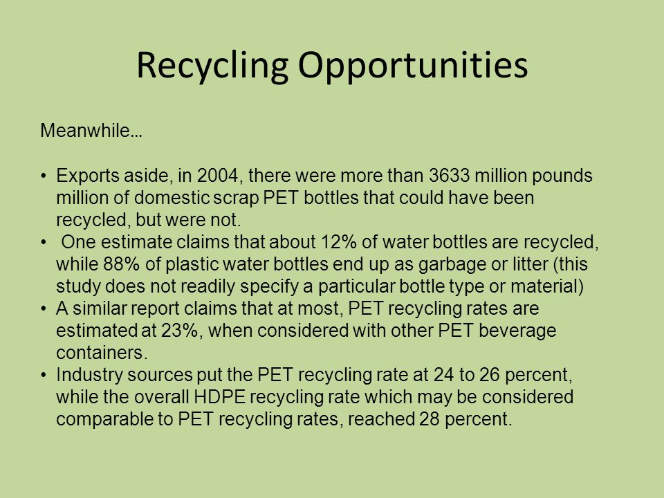 Recycling Opportunities Meanwhile … Exports aside, in 2004, there were more than 3633 million pounds million of domestic scrap PET bottles that could have been recycled, but were not.