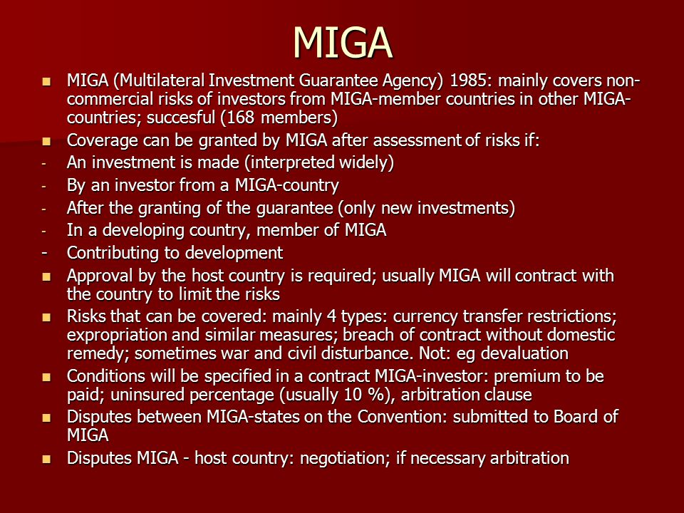 MIGA MIGA (Multilateral Investment Guarantee Agency) 1985: mainly covers non- commercial risks of investors from MIGA-member countries in other MIGA- countries; succesful (168 members) MIGA (Multilateral Investment Guarantee Agency) 1985: mainly covers non- commercial risks of investors from MIGA-member countries in other MIGA- countries; succesful (168 members) Coverage can be granted by MIGA after assessment of risks if: Coverage can be granted by MIGA after assessment of risks if: - An investment is made (interpreted widely) - By an investor from a MIGA-country - After the granting of the guarantee (only new investments) - In a developing country, member of MIGA -Contributing to development Approval by the host country is required; usually MIGA will contract with the country to limit the risks Approval by the host country is required; usually MIGA will contract with the country to limit the risks Risks that can be covered: mainly 4 types: currency transfer restrictions; expropriation and similar measures; breach of contract without domestic remedy; sometimes war and civil disturbance.