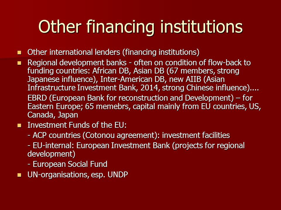 Other financing institutions Other international lenders (financing institutions) Other international lenders (financing institutions) Regional development banks - often on condition of flow-back to funding countries: African DB, Asian DB (67 members, strong Japanese influence), Inter-American DB, new AIIB (Asian Infrastructure Investment Bank, 2014, strong Chinese influence)....