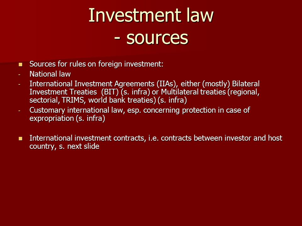 Investment law - sources Sources for rules on foreign investment: Sources for rules on foreign investment: - National law - International Investment Agreements (IIAs), either (mostly) Bilateral Investment Treaties (BIT) (s.