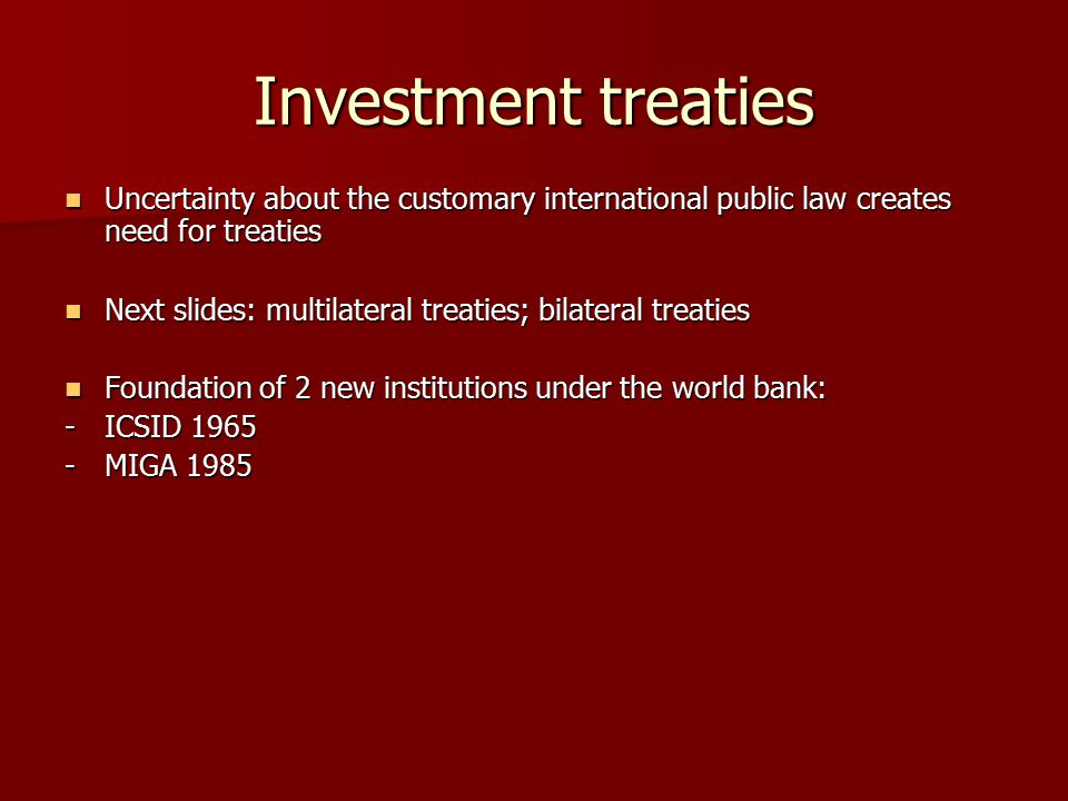 Investment treaties Uncertainty about the customary international public law creates need for treaties Uncertainty about the customary international public law creates need for treaties Next slides: multilateral treaties; bilateral treaties Next slides: multilateral treaties; bilateral treaties Foundation of 2 new institutions under the world bank: Foundation of 2 new institutions under the world bank: -ICSID 1965 -MIGA 1985
