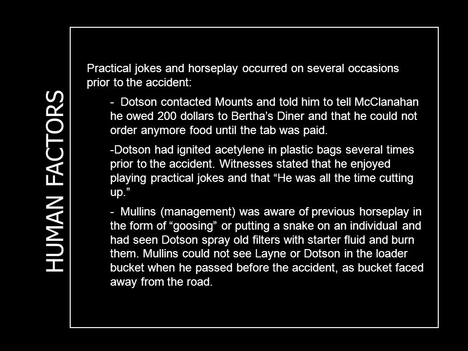 HUMAN FACTORS Practical jokes and horseplay occurred on several occasions prior to the accident: - Dotson contacted Mounts and told him to tell McClanahan he owed 200 dollars to Bertha's Diner and that he could not order anymore food until the tab was paid.