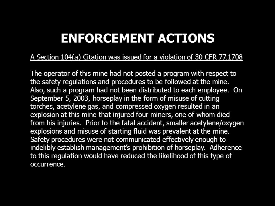 ENFORCEMENT ACTIONS A Section 104(a) Citation was issued for a violation of 30 CFR 77.1708 The operator of this mine had not posted a program with respect to the safety regulations and procedures to be followed at the mine.