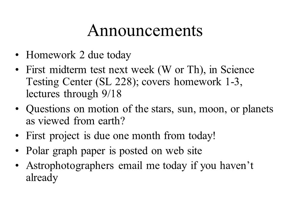 Announcements Homework 2 due today First midterm test next week (W or Th), in Science Testing Center (SL 228); covers homework 1-3, lectures through 9/18 Questions on motion of the stars, sun, moon, or planets as viewed from earth.