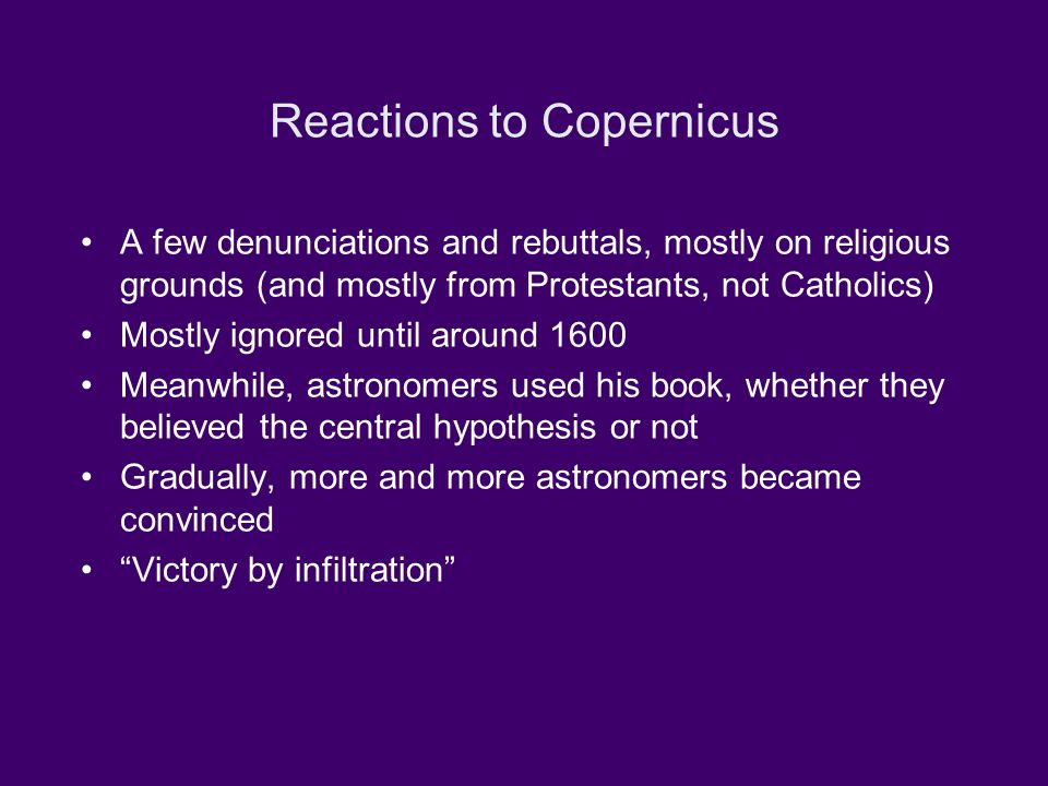 Reactions to Copernicus A few denunciations and rebuttals, mostly on religious grounds (and mostly from Protestants, not Catholics) Mostly ignored until around 1600 Meanwhile, astronomers used his book, whether they believed the central hypothesis or not Gradually, more and more astronomers became convinced Victory by infiltration