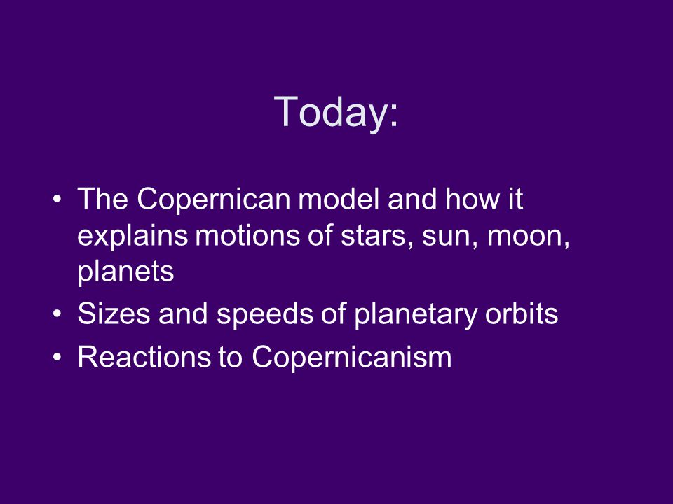 Today: The Copernican model and how it explains motions of stars, sun, moon, planets Sizes and speeds of planetary orbits Reactions to Copernicanism