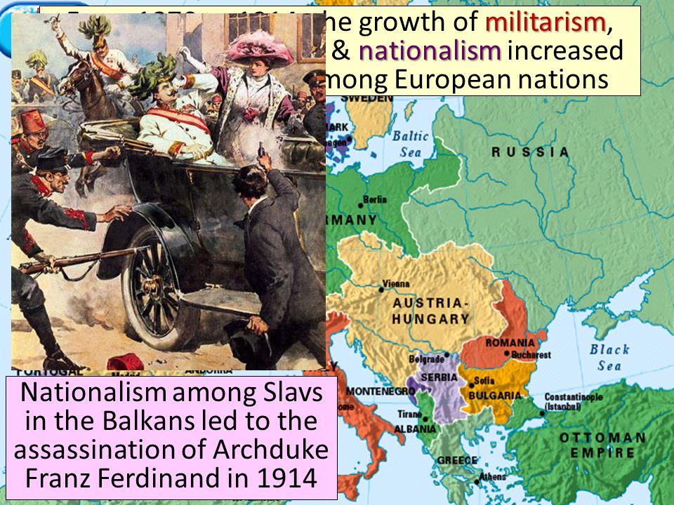 militarism alliancesimperialismnationalism From 1870 to 1914, the growth of militarism, alliances, imperialism, & nationalism increased tensions increased among European nations Nationalism among Slavs in the Balkans led to the assassination of Archduke Franz Ferdinand in 1914