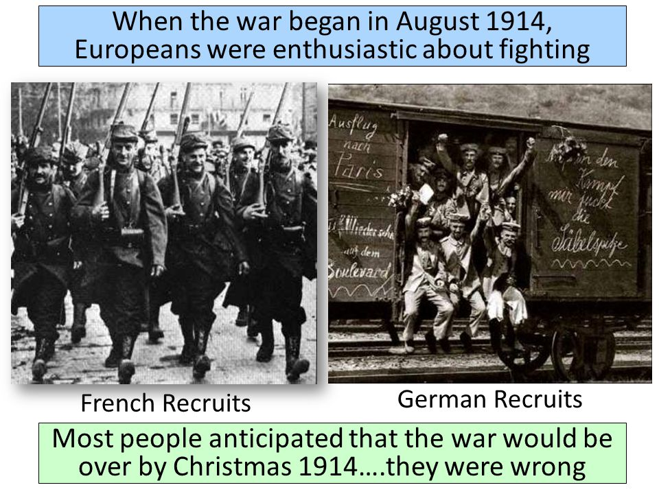 When the war began in August 1914, Europeans were enthusiastic about fighting French Recruits German Recruits Most people anticipated that the war would be over by Christmas 1914….they were wrong