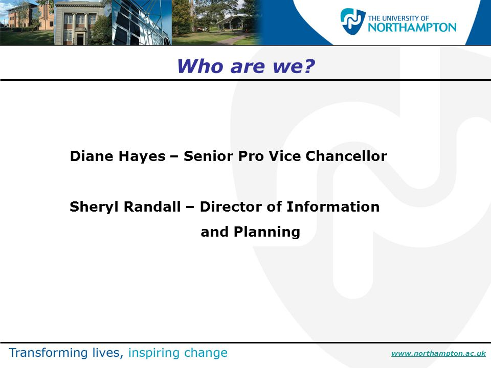 www.northampton.ac.uk Who are we? Diane Hayes – Senior Pro Vice Chancellor Sheryl Randall – Director of Information and Planning