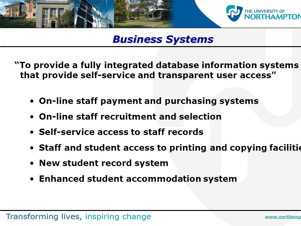 Business Systems To provide a fully integrated database information systems that provide self-service and transparent user access On-line staff payment and purchasing systems On-line staff recruitment and selection Self-service access to staff records Staff and student access to printing and copying facilities New student record system Enhanced student accommodation system www.northampton.ac.uk