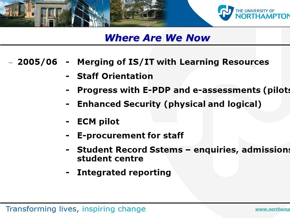 Where Are We Now 2005/06-Merging of IS/IT with Learning Resources -Staff Orientation -Progress with E-PDP and e-assessments (pilots) -Enhanced Security (physical and logical) -ECM pilot -E-procurement for staff -Student Record Sstems – enquiries, admissions, student centre -Integrated reporting www.northampton.ac.uk