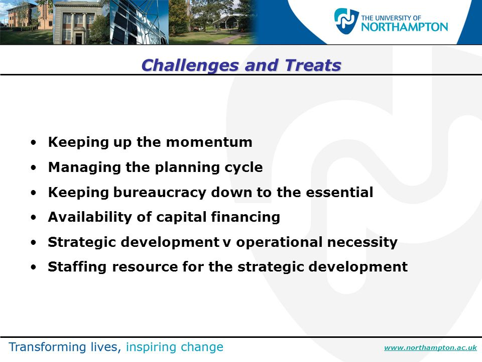 Challenges and Treats Keeping up the momentum Managing the planning cycle Keeping bureaucracy down to the essential Availability of capital financing Strategic development v operational necessity Staffing resource for the strategic development www.northampton.ac.uk