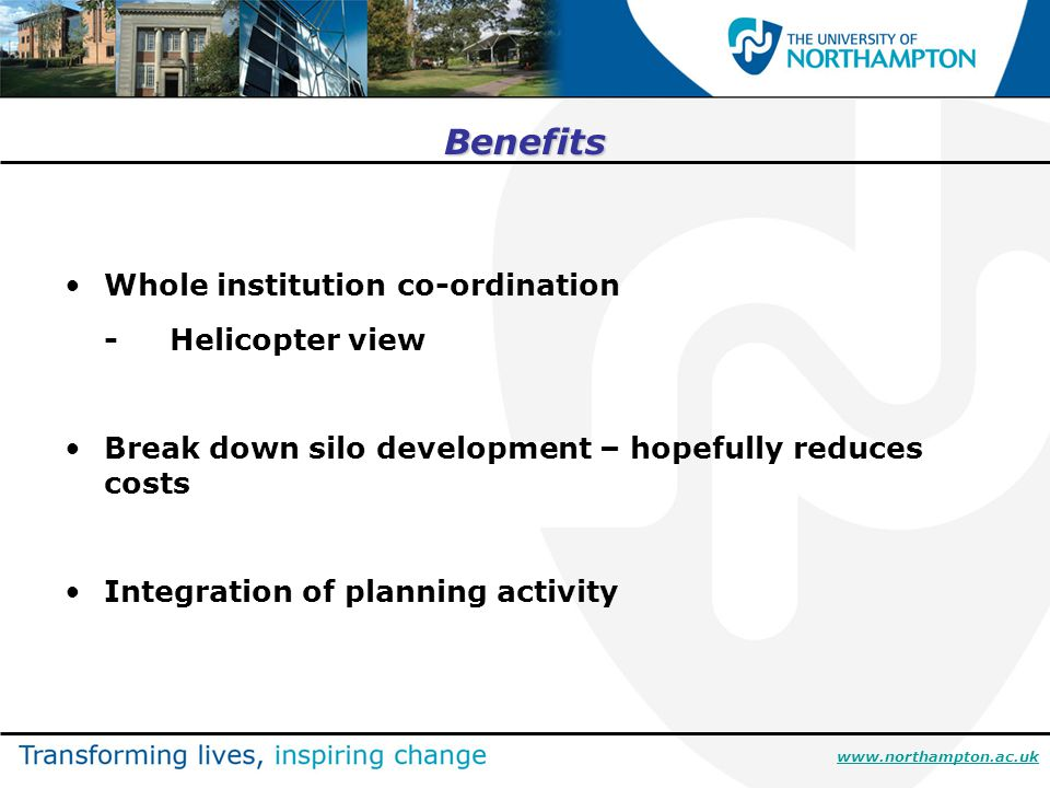 Benefits Whole institution co-ordination -Helicopter view Break down silo development – hopefully reduces costs Integration of planning activity www.northampton.ac.uk