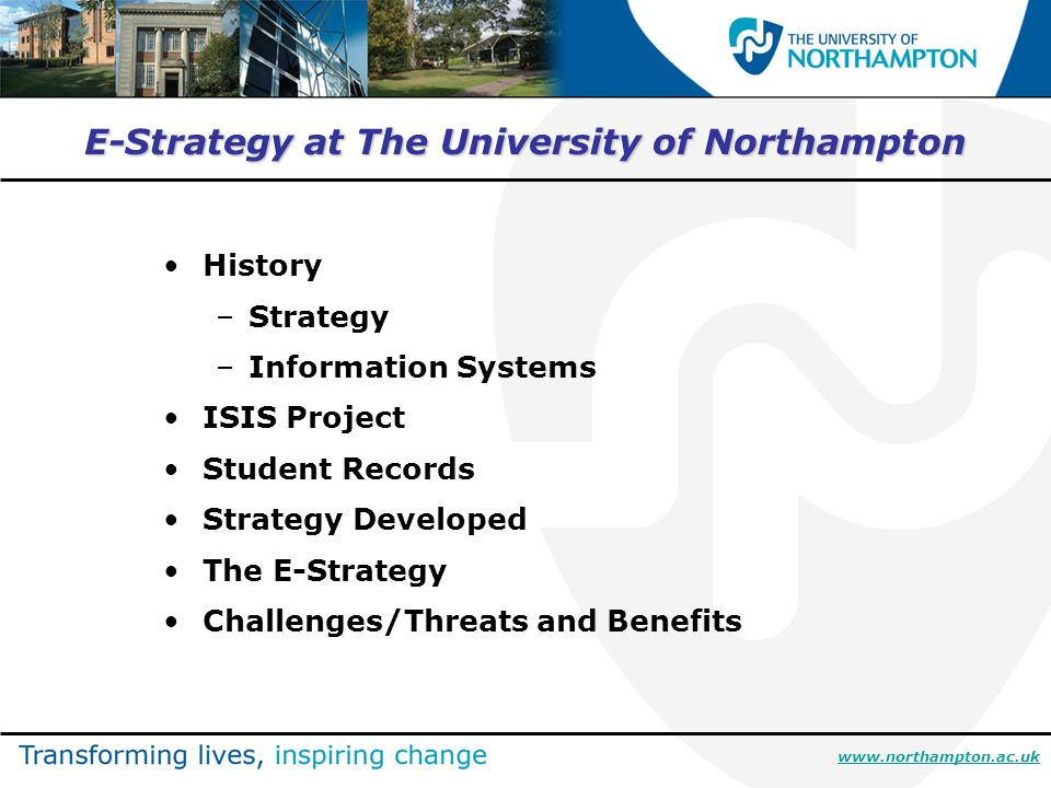 E-Strategy at The University of Northampton History –Strategy –Information Systems ISIS Project Student Records Strategy Developed The E-Strategy Challenges/Threats and Benefits www.northampton.ac.uk