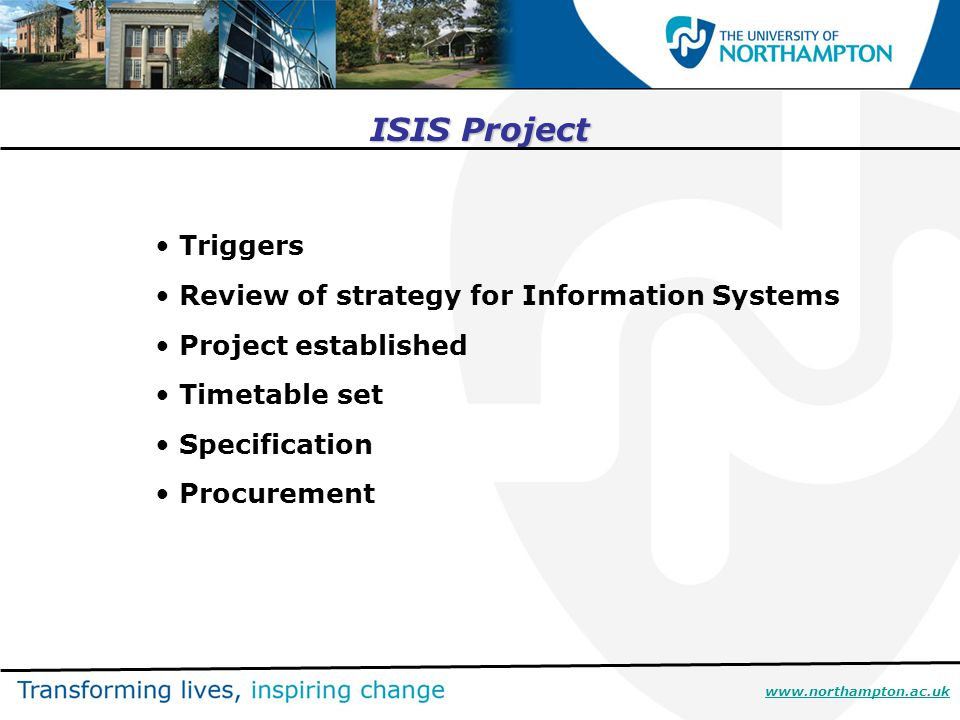 ISIS Project Triggers Review of strategy for Information Systems Project established Timetable set Specification Procurement www.northampton.ac.uk