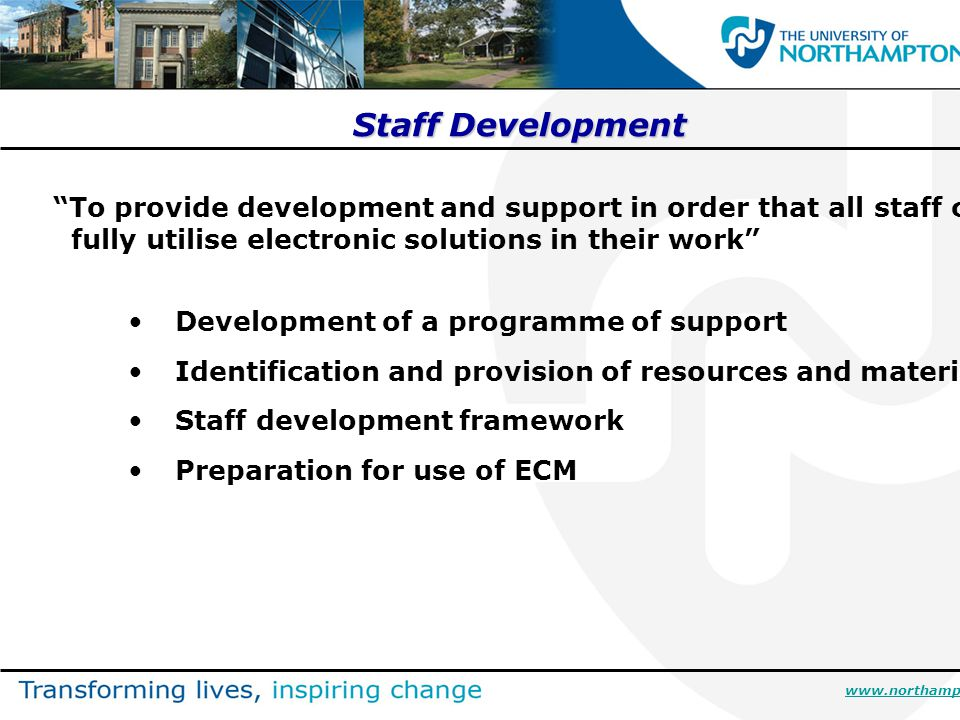 Staff Development To provide development and support in order that all staff can fully utilise electronic solutions in their work Development of a programme of support Identification and provision of resources and materials Staff development framework Preparation for use of ECM www.northampton.ac.uk