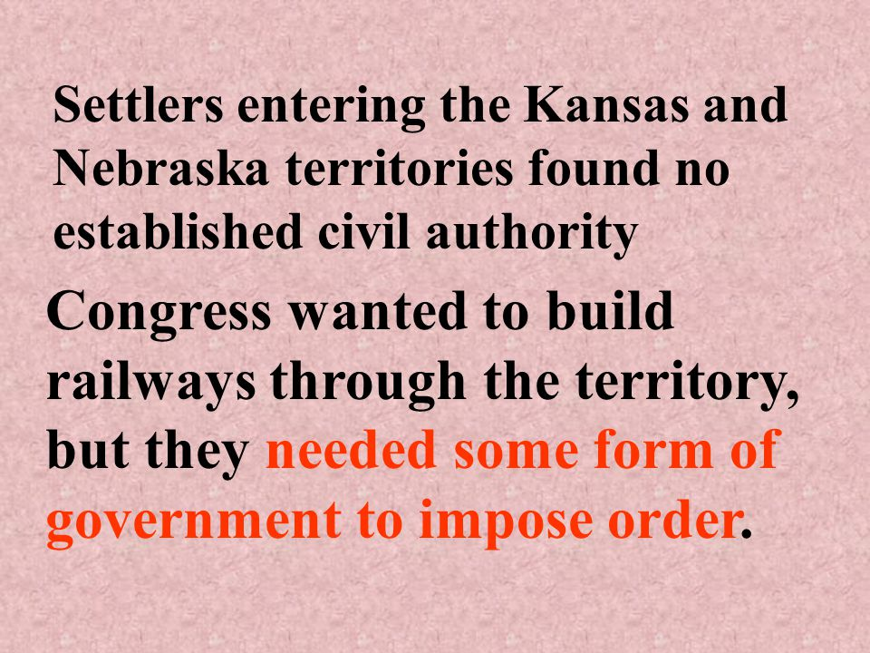 Settlers entering the Kansas and Nebraska territories found no established civil authority Congress wanted to build railways through the territory, but they needed some form of government to impose order.