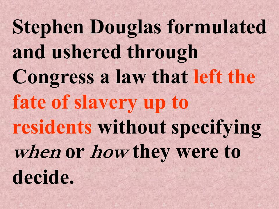 Stephen Douglas formulated and ushered through Congress a law that left the fate of slavery up to residents without specifying when or how they were to decide.
