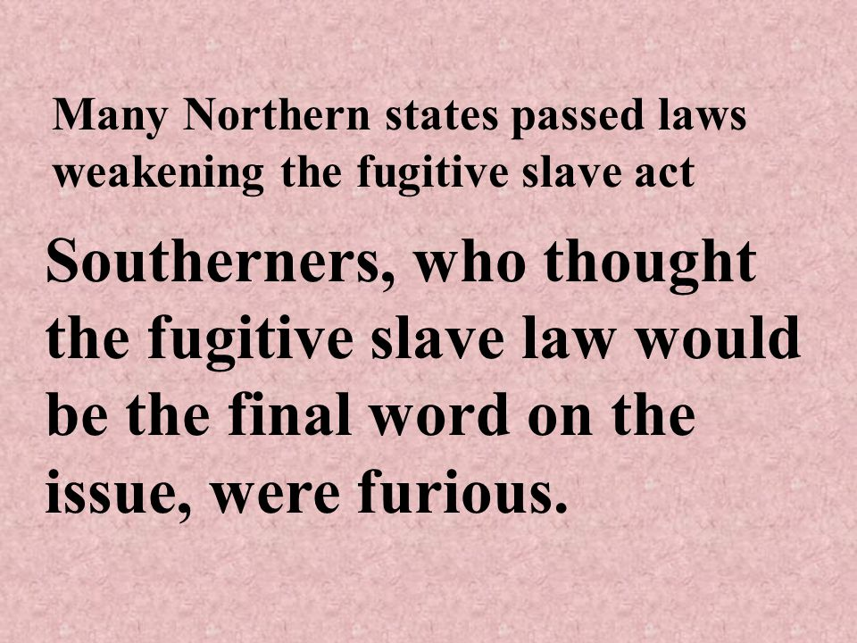 Many Northern states passed laws weakening the fugitive slave act Southerners, who thought the fugitive slave law would be the final word on the issue, were furious.