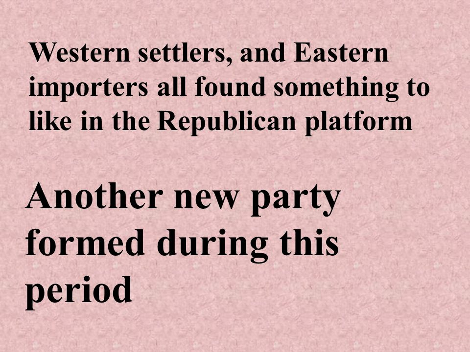 Western settlers, and Eastern importers all found something to like in the Republican platform Another new party formed during this period