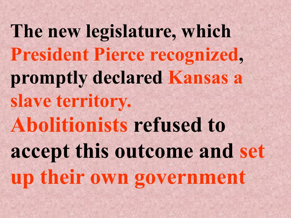 The new legislature, which President Pierce recognized, promptly declared Kansas a slave territory.