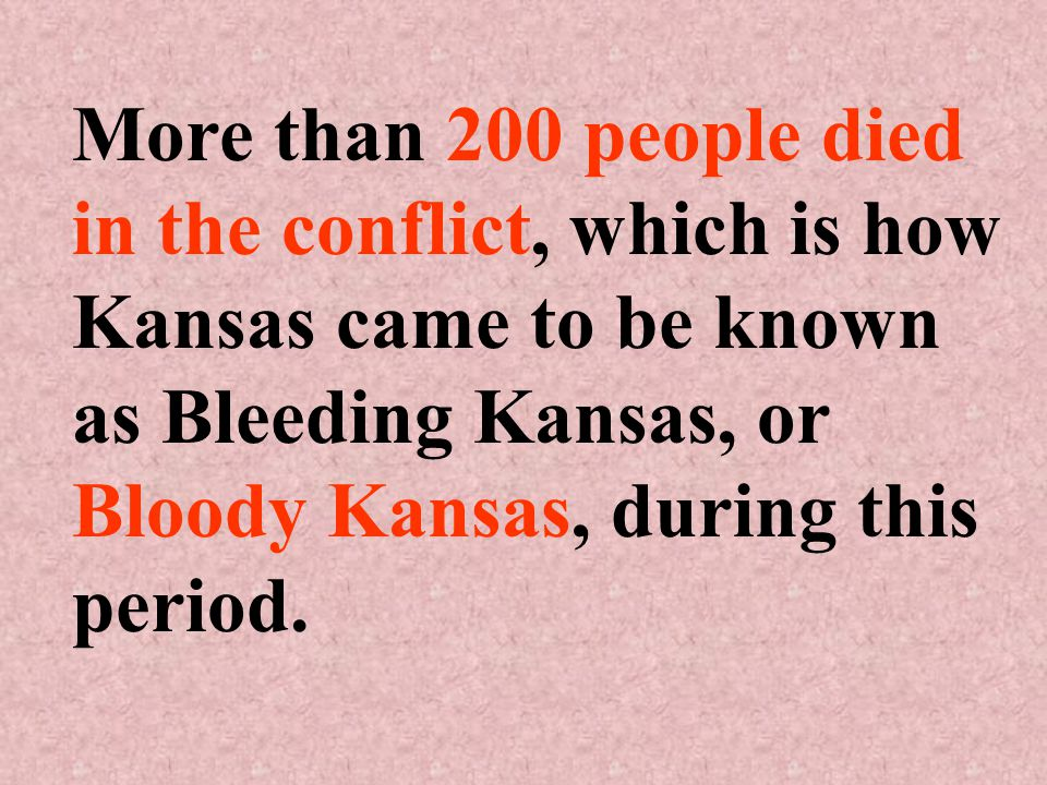 More than 200 people died in the conflict, which is how Kansas came to be known as Bleeding Kansas, or Bloody Kansas, during this period.