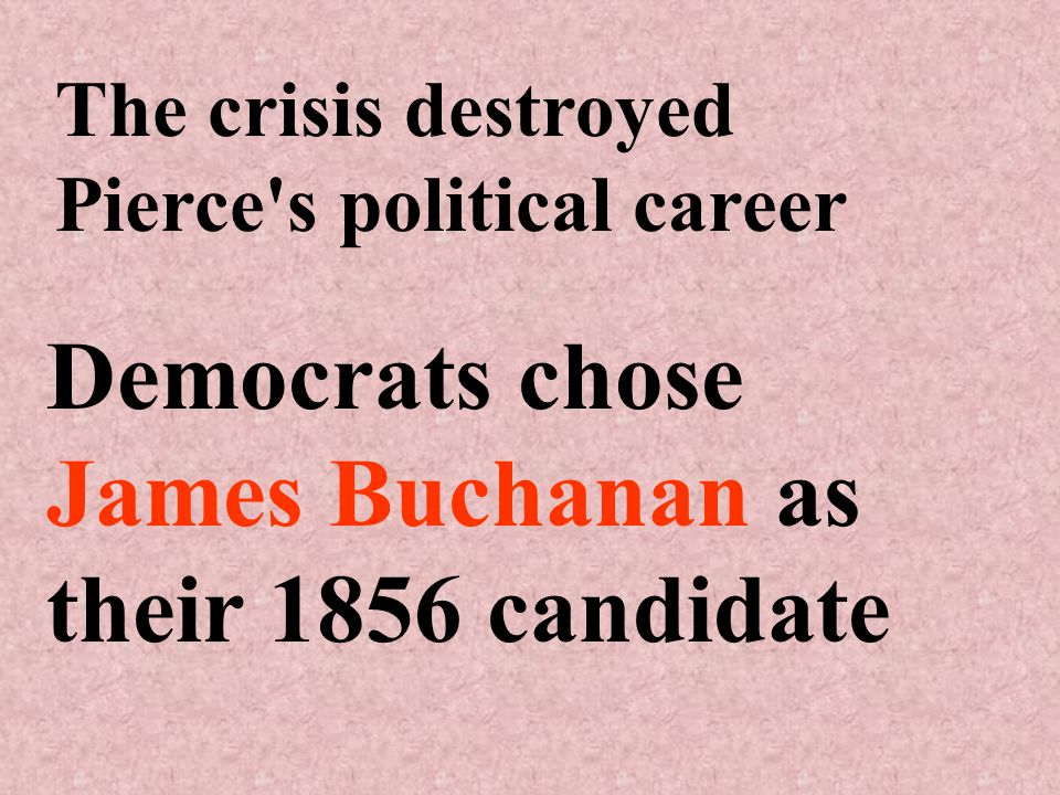 The crisis destroyed Pierce s political career Democrats chose James Buchanan as their 1856 candidate