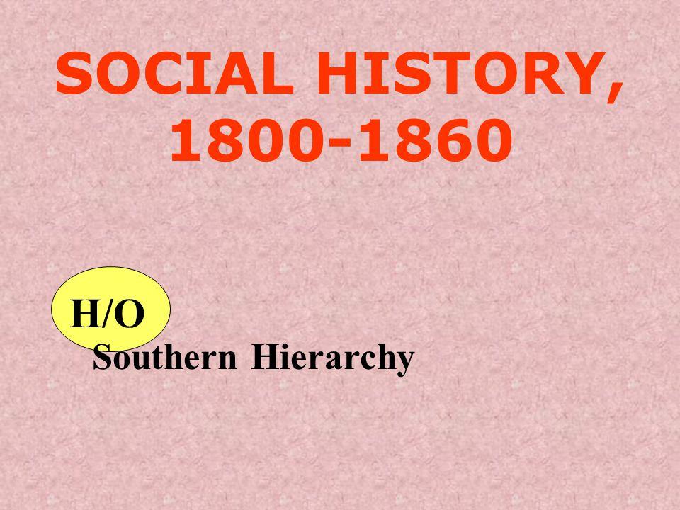 SOCIAL HISTORY, 1800-1860 H/O Southern Hierarchy