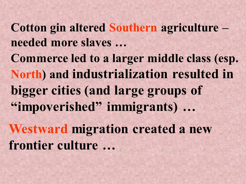 Cotton gin altered Southern agriculture – needed more slaves … Commerce led to a larger middle class (esp.