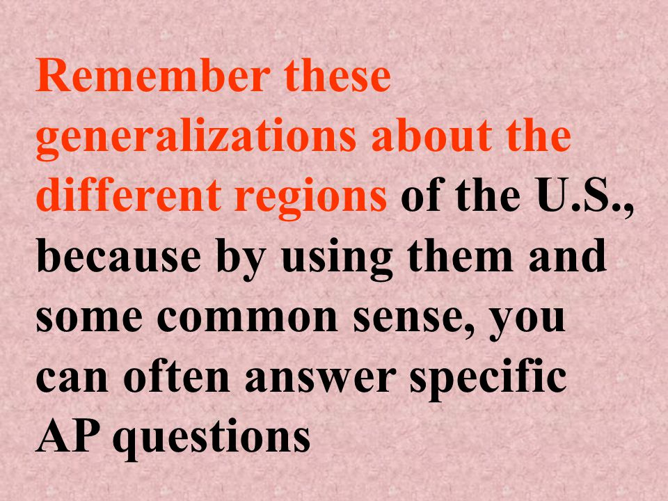 Remember these generalizations about the different regions of the U.S., because by using them and some common sense, you can often answer specific AP questions