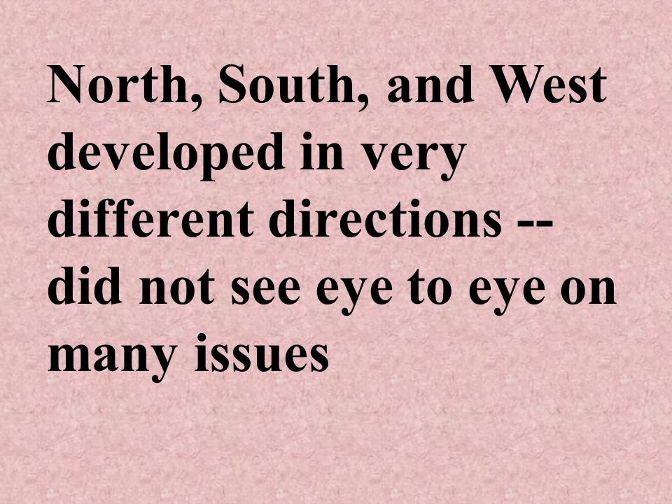 North, South, and West developed in very different directions -- did not see eye to eye on many issues