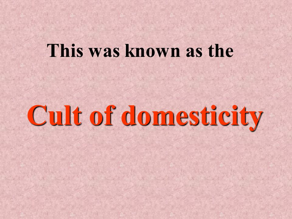 Cult of domesticity This was known as the