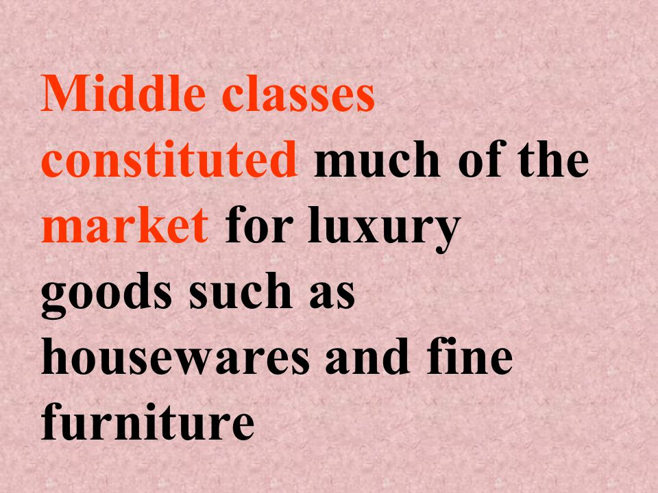 Middle classes constituted much of the market for luxury goods such as housewares and fine furniture