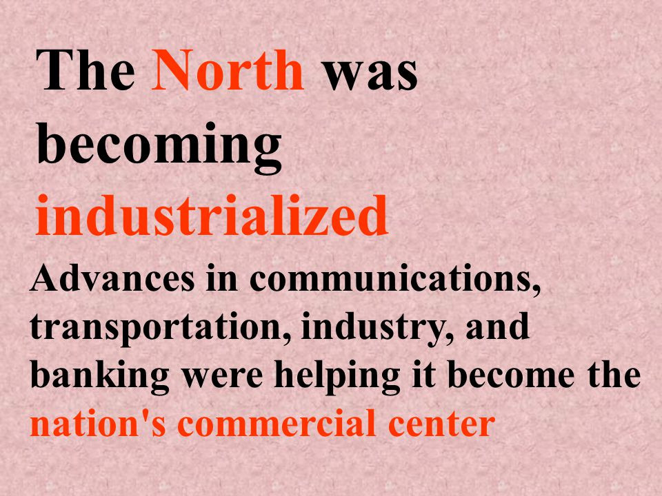 The North was becoming industrialized Advances in communications, transportation, industry, and banking were helping it become the nation s commercial center