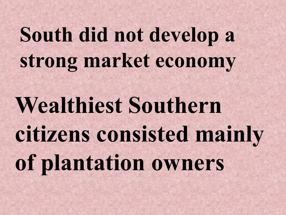 South did not develop a strong market economy Wealthiest Southern citizens consisted mainly of plantation owners