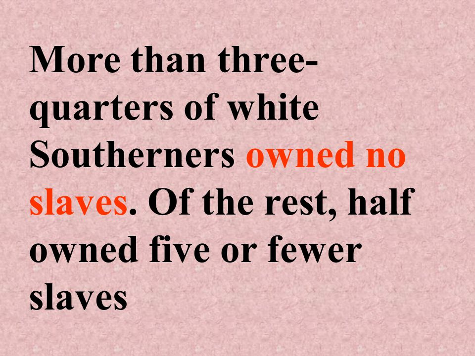 More than three- quarters of white Southerners owned no slaves.