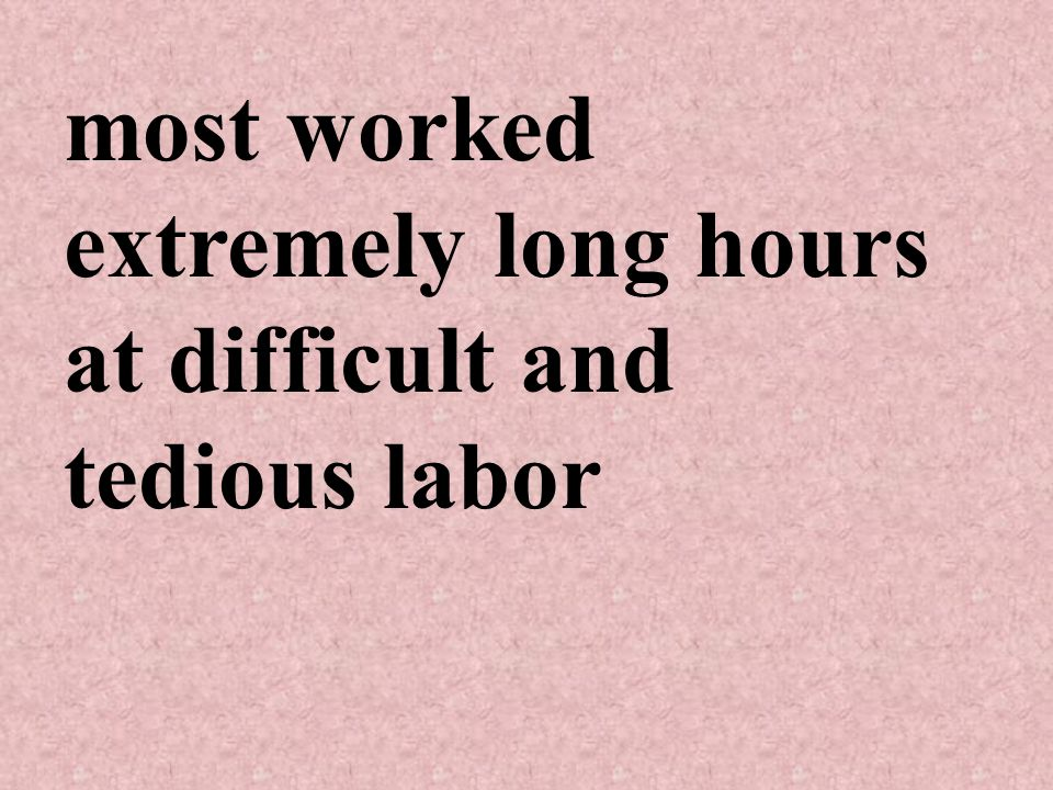 most worked extremely long hours at difficult and tedious labor
