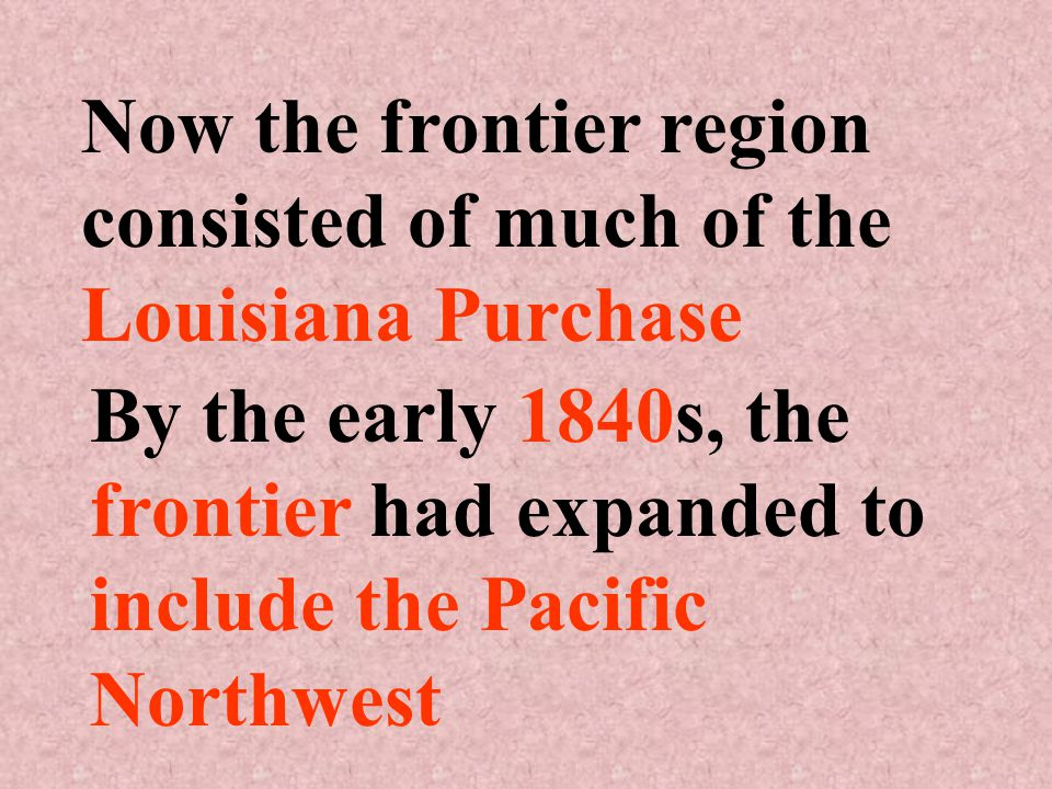 Now the frontier region consisted of much of the Louisiana Purchase By the early 1840s, the frontier had expanded to include the Pacific Northwest