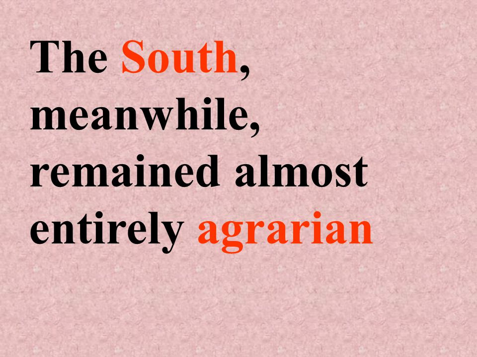 The South, meanwhile, remained almost entirely agrarian