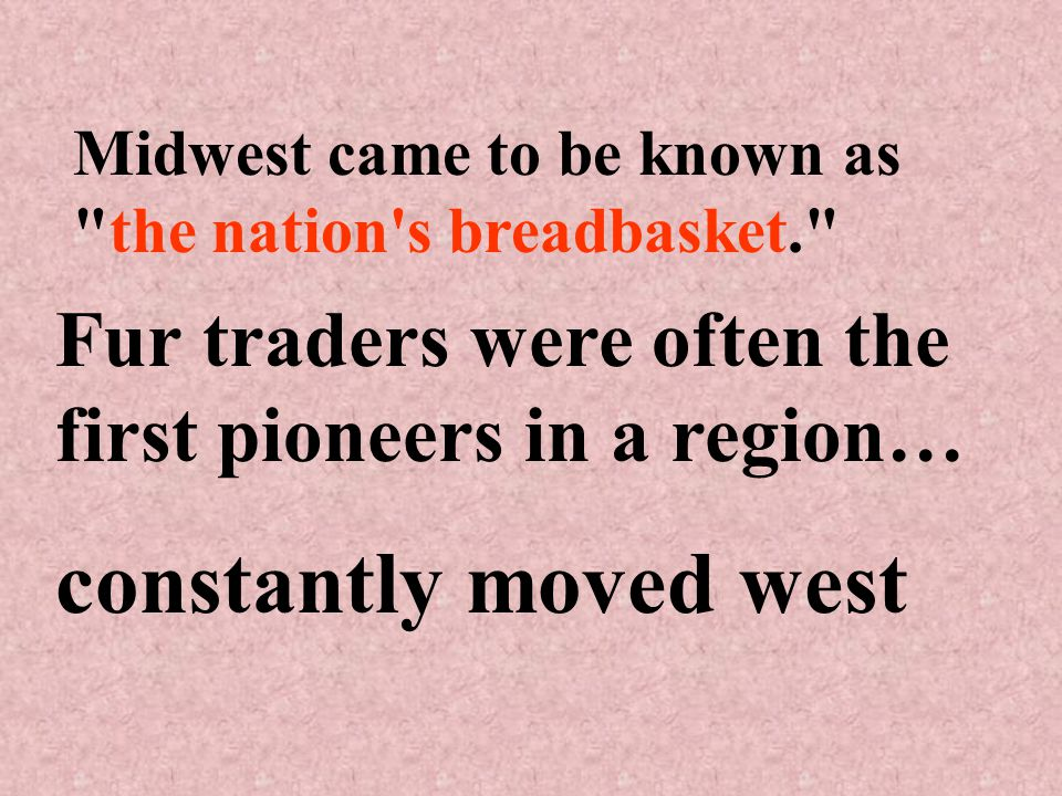 Midwest came to be known as the nation s breadbasket. Fur traders were often the first pioneers in a region… constantly moved west
