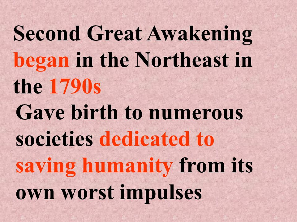 Second Great Awakening began in the Northeast in the 1790s Gave birth to numerous societies dedicated to saving humanity from its own worst impulses