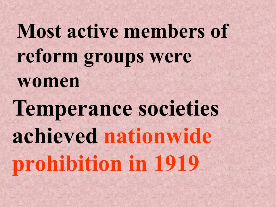 Most active members of reform groups were women Temperance societies achieved nationwide prohibition in 1919